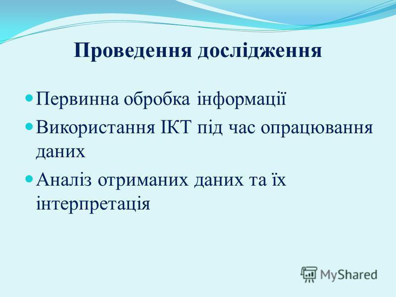 Проведення дослідження Первинна обробка інформації Використання ІКТ під час опрацювання даних Аналіз отриманих даних та їх інтерпретація