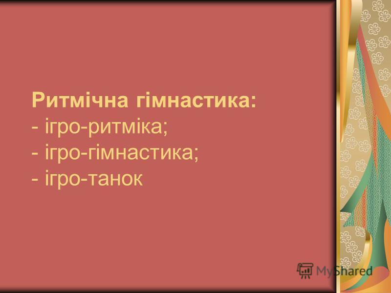 Ритмічна гімнастика: - ігро-ритміка; - ігро-гімнастика; - ігро-танок