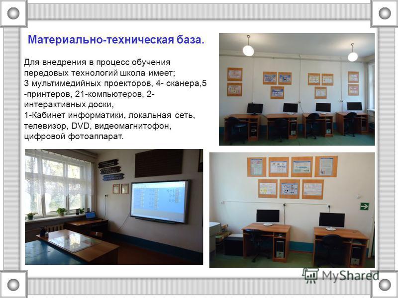 Материально-техническая база. Для внедрения в процесс обучения передовых технологий школа имеет; 3 мультимедийных проекторов, 4- сканера,5 -принтеров, 21-компьютеров, 2- интерактивных доски, 1-Кабинет информатики, локальная сеть, телевизор, DVD, виде