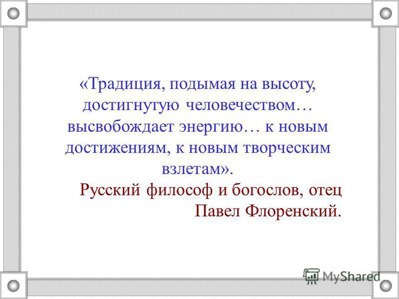 «Традиция, подымая на высоту, достигнутую человечеством… высвобождает энергию… к новым достижениям, к новым творческим взлетам». Русский философ и богослов, отец Павел Флоренский.