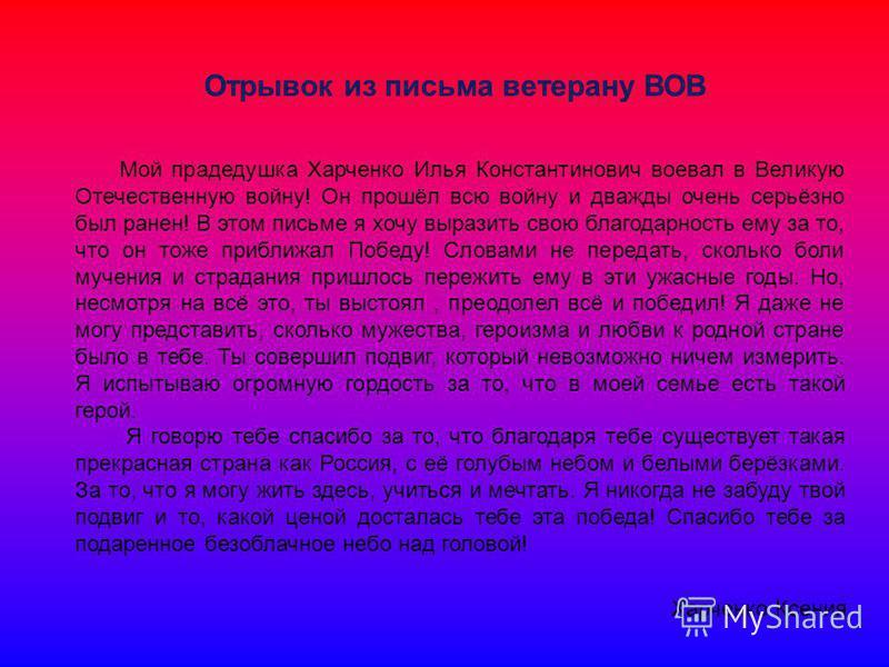 Мой прадедушка Харченко Илья Константинович воевал в Великую Отечественную войну! Он прошёл всю войну и дважды очень серьёзно был ранен! В этом письме я хочу выразить свою благодарность ему за то, что он тоже приближал Победу! Словами не передать, ск
