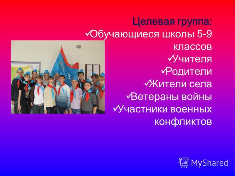Целевая группа: Обучающиеся школы 5-9 классов Учителя Родители Жители села Ветераны войны Участники военных конфликтов