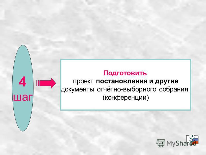 4 шаг Подготовить проект постановления и другие документы отчётно-выборного собрания (конференции)