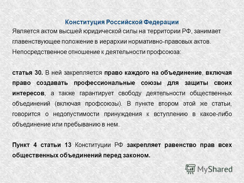 Конституция Российской Федерации Является актом высшей юридической силы на территории РФ, занимает главенствующее положение в иерархии нормативно-правовых актов. Непосредственное отношение к деятельности профсоюза: статья 30. В ней закрепляется право