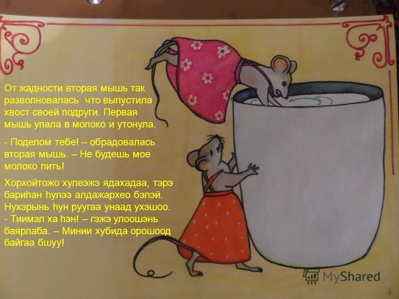 От жадности вторая мышь так разволновалась что выпустила хвост своей подруги. Первая мышь упала в молоко и утонула. - Поделом тебе! – обрадовалась вторая мышь. – Не будешь мое молоко пить! Хорхойтожо хулеэжэ ядахада, тэрэ бариhан hулээ алдажархео бэл