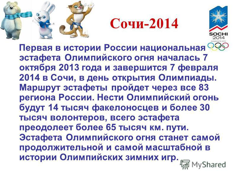 Сочи-2014 Первая в истории России национальная эстафета Олимпийского огня началась 7 октября 2013 года и завершится 7 февраля 2014 в Сочи, в день открытия Олимпиады. Маршрут эстафеты пройдет через все 83 региона России. Нести Олимпийский огонь будут