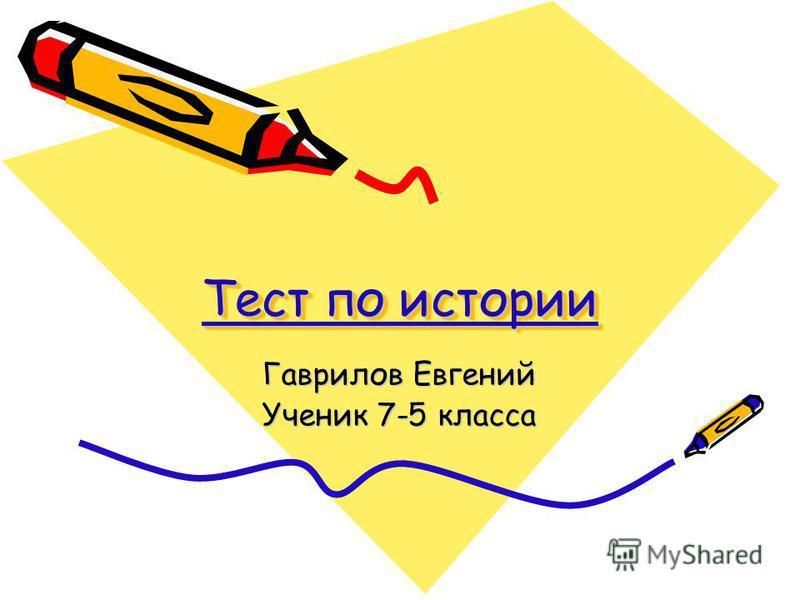 Тест по истории Тест по истории Тест по истории Тест по истории Гаврилов Евгений Ученик 7-5 класса