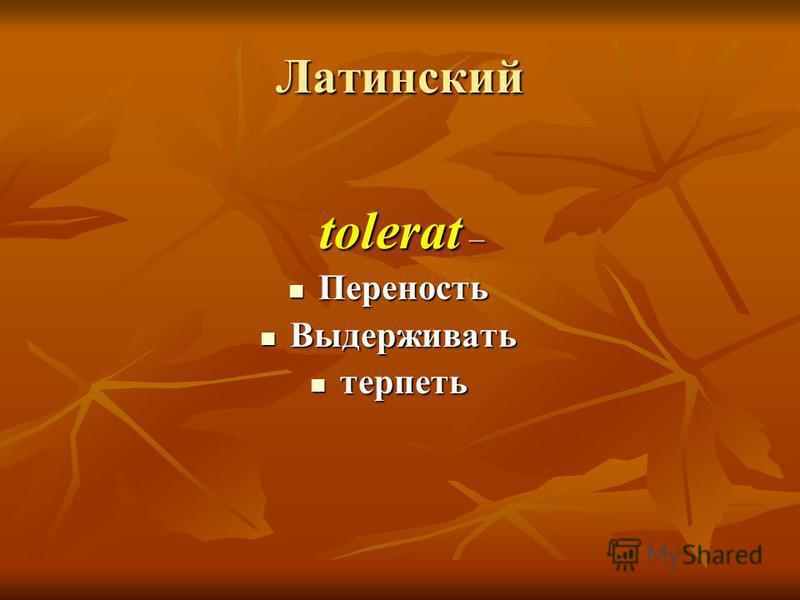 Латинский tolerat – tolerat – Переность Переность Выдерживать Выдерживать терпеть терпеть