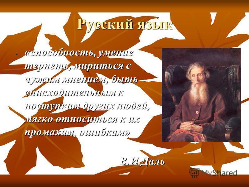 Русский язык - «способность, умение терпеть, мириться с чужим мнением, быть снисходительным к поступкам других людей, мягко относиться к их промахам, ошибкам» В.И.Даль В.И.Даль