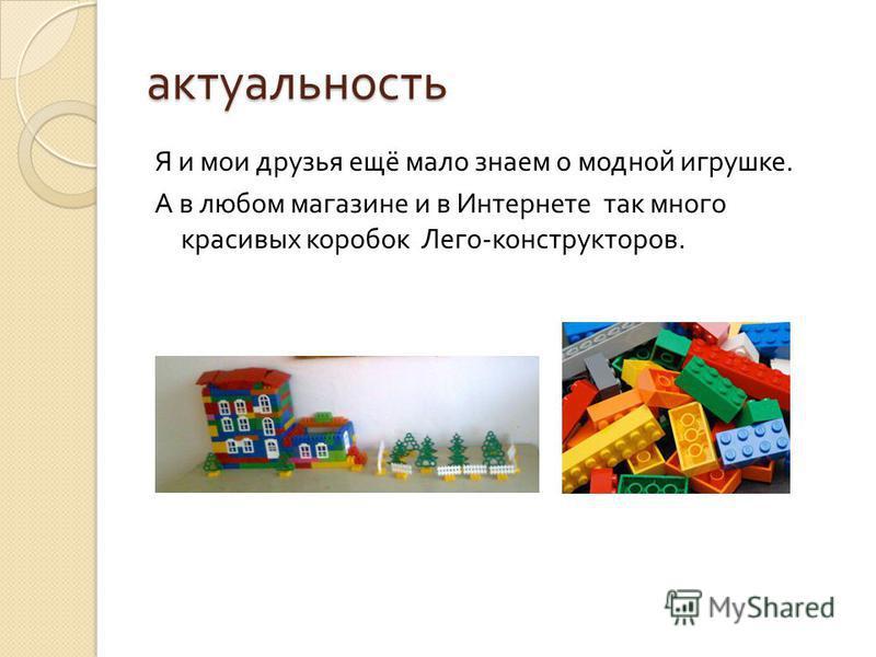 актуальность Я и мои друзья ещё мало знаем о модной игрушке. А в любом магазине и в Интернете так много красивых коробок Лего - конструкторов.