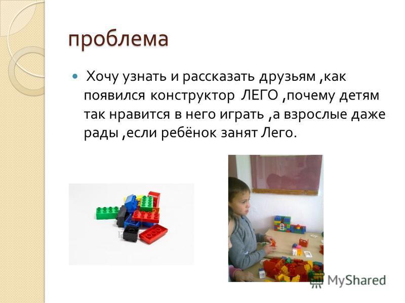 проблема Хочу узнать и рассказать друзьям, как появился конструктор ЛЕГО, почему детям так нравится в него играть, а взрослые даже рады, если ребёнок занят Лего.