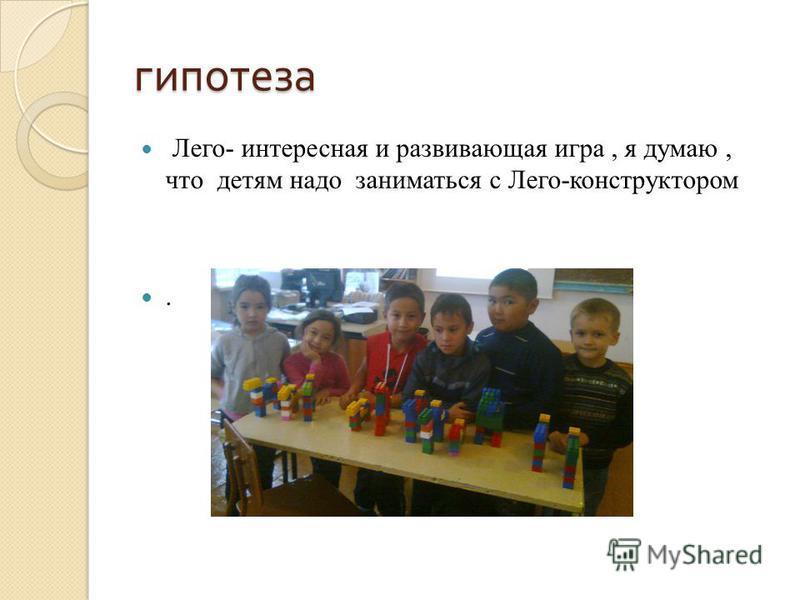 гипотеза Лего- интересная и развивающая игра, я думаю, что детям надо заниматься с Лего-конструктором.