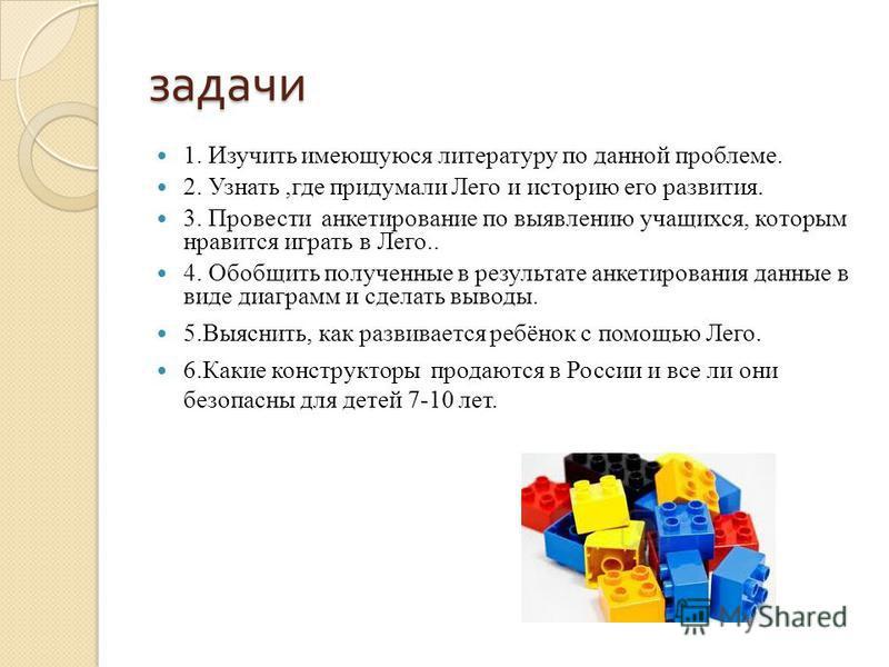 задачи 1. Изучить имеющуюся литературу по данной проблеме. 2. Узнать,где придумали Лего и историю его развития. 3. Провести анкетирование по выявлению учащихся, которым нравится играть в Лего.. 4. Обобщить полученные в результате анкетирования данные