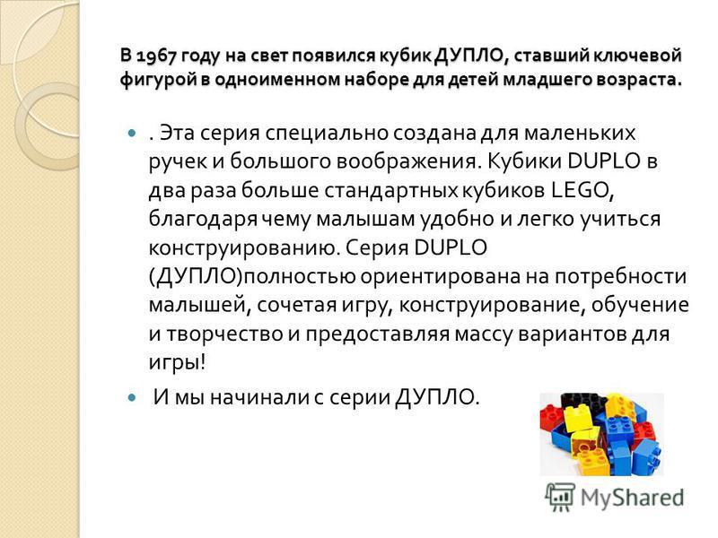 В 1967 году на свет появился кубик ДУПЛО, ставший ключевой фигурой в одноименном наборе для детей младшего возраста.. Эта серия специально создана для маленьких ручек и большого воображения. Кубики DUPLO в два раза больше стандартных кубиков LEGO, бл