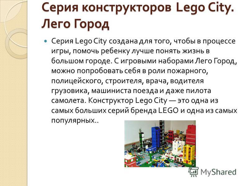 Серия конструкторов Lego City. Лего Город Серия Lego City создана для того, чтобы в процессе игры, помочь ребенку лучше понять жизнь в большом городе. С игровыми наборами Лего Город, можно попробовать себя в роли пожарного, полицейского, строителя, в