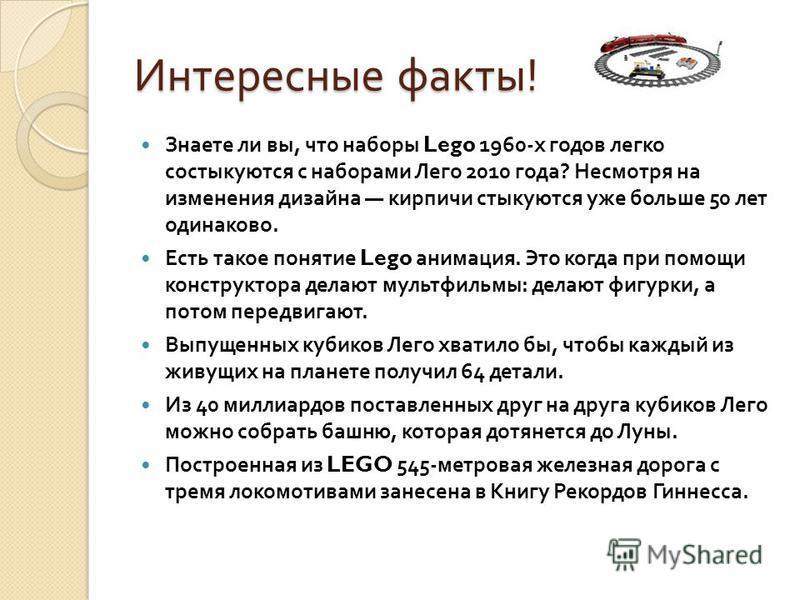 Интересные факты ! Знаете ли вы, что наборы Lego 1960- х годов легко состыкуются с наборами Лего 2010 года ? Несмотря на изменения дизайна кирпичи стыкуются уже больше 50 лет одинаково. Есть такое понятие Lego анимация. Это когда при помощи конструкт