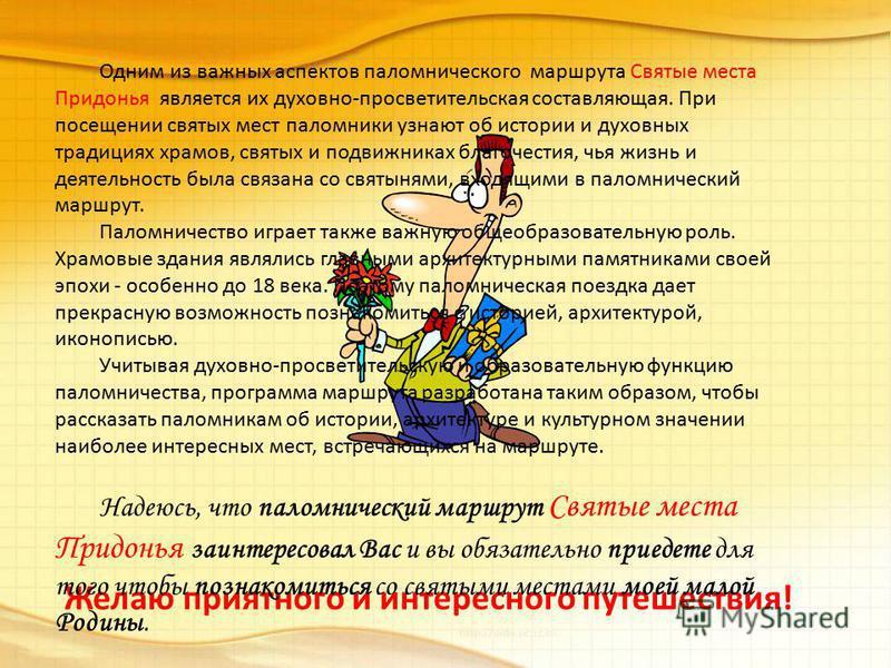 Желаю приятного и интересного путешествия! Одним из важных аспектов паломнического маршрута Святые места Придонья является их духовно-просветительская составляющая. При посещении святых мест паломники узнают об истории и духовных традициях храмов, св
