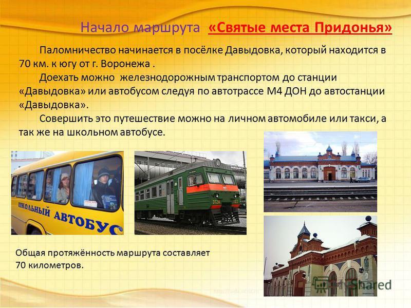 Начало маршрута «Святые места Придонья» Паломничество начинается в посёлке Давыдовка, который находится в 70 км. к югу от г. Воронежа. Доехать можно железнодорожным транспортом до станции «Давыдовка» или автобусом следуя по автотрассе М4 ДОН до автос