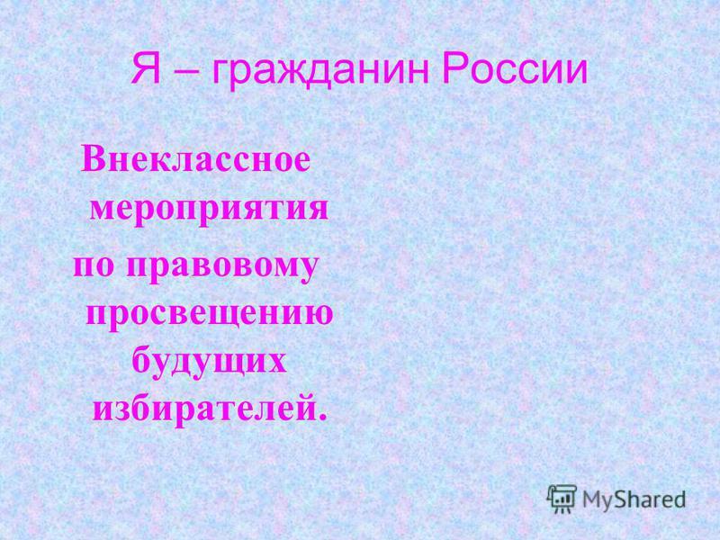 Я – гражданин России Внеклассное мероприятия по правовому просвещению будущих избирателей.