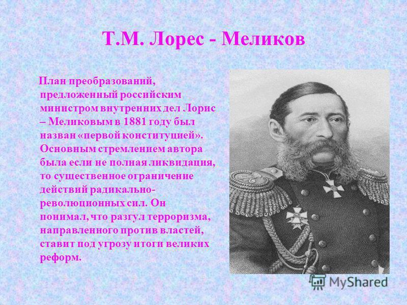 Т.М. Лорес - Меликов План преобразований, предложенный российским министром внутренних дел Лорис – Меликовым в 1881 году был назван «первой конституцией». Основным стремлением автора была если не полная ликвидация, то существенное ограничение действи