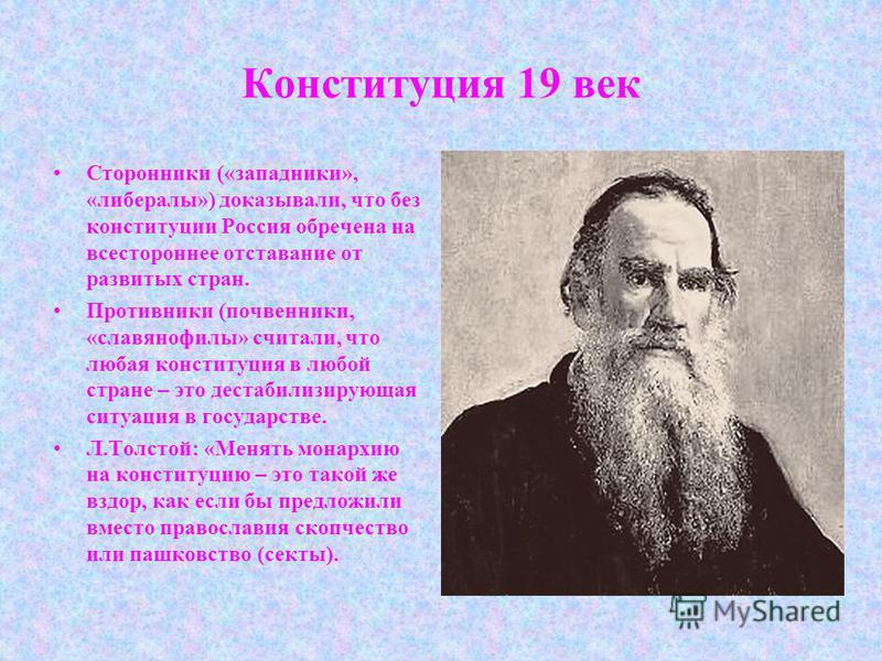 Конституция 19 век Сторонники («западники», «либералы») доказывали, что без конституции Россия обречена на всестороннее отставание от развитых стран. Противники (почвенники, «славянофилы» считали, что любая конституция в любой стране – это дестабилиз