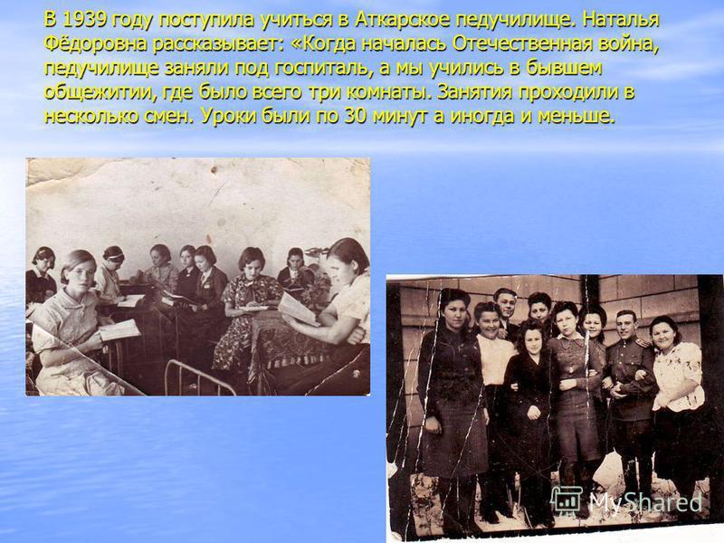 В 1939 году поступила учиться в Аткарское педучилище. Наталья Фёдоровна рассказывает: «Когда началась Отечественная война, педучилище заняли под госпиталь, а мы учились в бывшем общежитии, где было всего три комнаты. Занятия проходили в несколько сме
