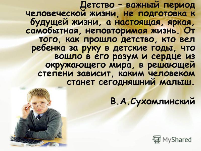 Детство – важный период человеческой жизни, не подготовка к будущей жизни, а настоящая, яркая, самобытная, неповторимая жизнь. От того, как прошло детство, кто вел ребенка за руку в детские годы, что вошло в его разум и сердце из окружающего мира, в