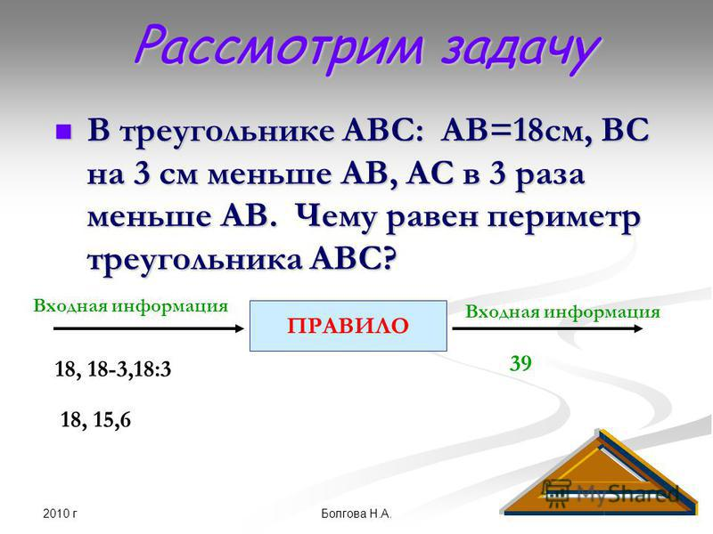 2010 г Болгова Н.А. Рассмотрим задачу В треугольнике АВС: АВ=18 см, ВС на 3 см меньше АВ, АС в 3 раза меньше АВ. Чему равен периметр треугольника АВС? В треугольнике АВС: АВ=18 см, ВС на 3 см меньше АВ, АС в 3 раза меньше АВ. Чему равен периметр треу