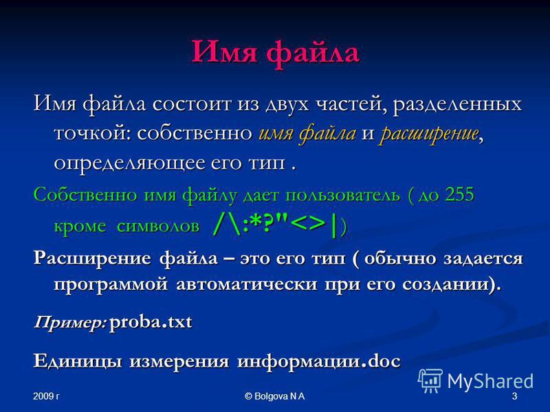 2009 г 3© Bolgova N A Имя файла Имя файла состоит из двух частей, разделенных точкой: собственно имя файла и расширение, определяющее его тип. Собственно имя файлу дает пользователь ( до 255 кроме символов /\:*?