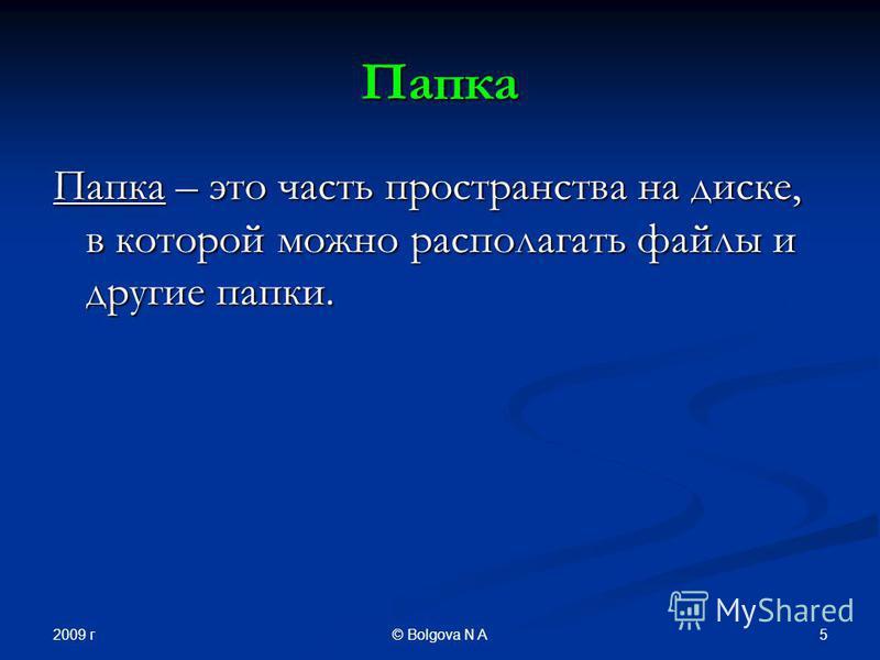 2009 г 5© Bolgova N A Папка Папка – это часть пространства на диске, в которой можно располагать файлы и другие папки.