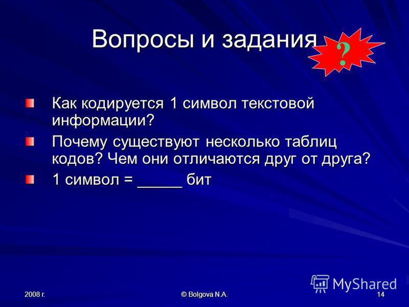 2008 г. © Bolgova N.A. 14 Вопросы и задания Как кодируется 1 символ текстовой информации? Почему существуют несколько таблиц кодов? Чем они отличаются друг от друга? 1 символ = _____ бит ?