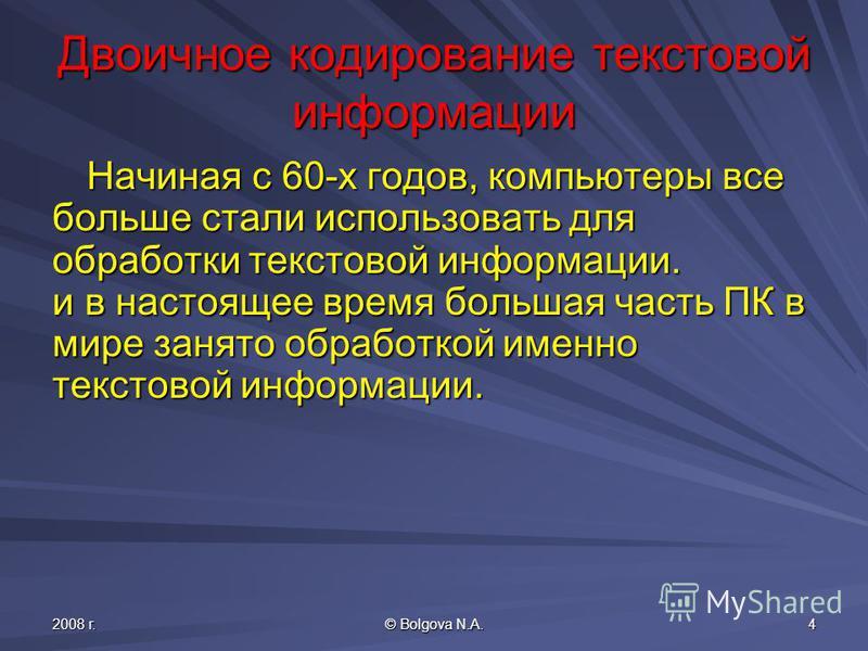 2008 г. © Bolgova N.A. 4 Двоичное кодирование текстовой информации Начиная с 60-х годов, компьютеры все больше стали использовать для обработки текстовой информации. и в настоящее время большая часть ПК в мире занято обработкой именно текстовой инфор