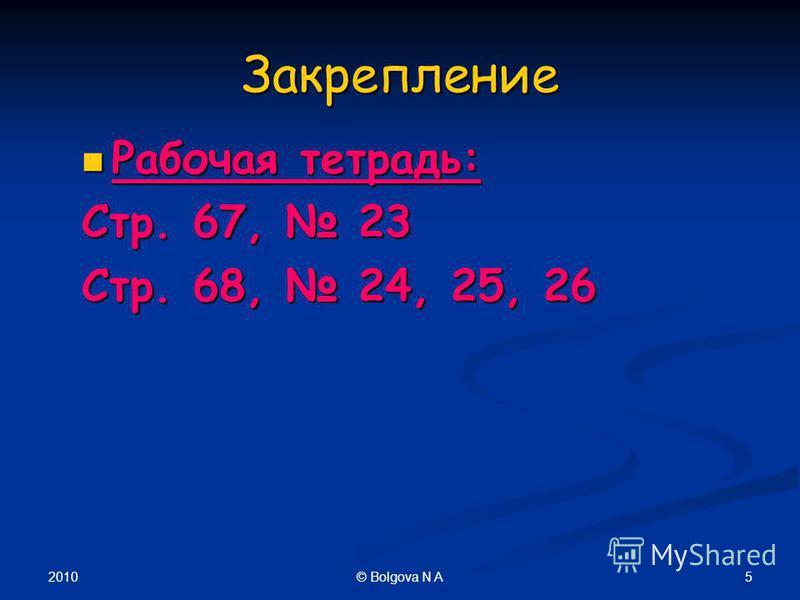 2010 5© Bolgova N A Закрепление Рабочая тетрадь: Рабочая тетрадь: Стр. 67, 23 Стр. 68, 24, 25, 26