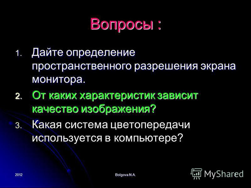 2012Bolgova N.A.2 Вопросы : 1. Дайте определение пространственного разрешения экрана монитора. 2. От каких характеристик зависит качество изображения? 3. 3. Какая система цветопередачи используется в компьютере?