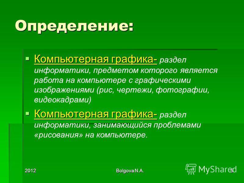 2012Bolgova N.A.5 Определение: Компьютерная графика- Компьютерная графика- раздел информатики, предметом которого является работа на компьютере с графическими изображениями (рис, чертежи, фотографии, видеокадрами) Компьютерная графика- Компьютерная г