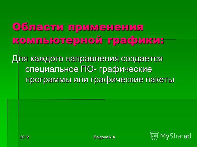 2012Bolgova N.A.6 Области применения компьютерной графики: Для каждого направления создается специальное ПО- графические программы или графические пакеты