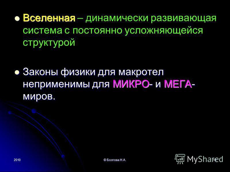 2010© Болгова Н.А.10 Вселенная Вселенная – динамически развивающая система с постоянно усложняющейся структурой Законы физики для макротел неприменимы для МИКРО- и МЕГА- миров. Законы физики для макротел неприменимы для МИКРО- и МЕГА- миров.