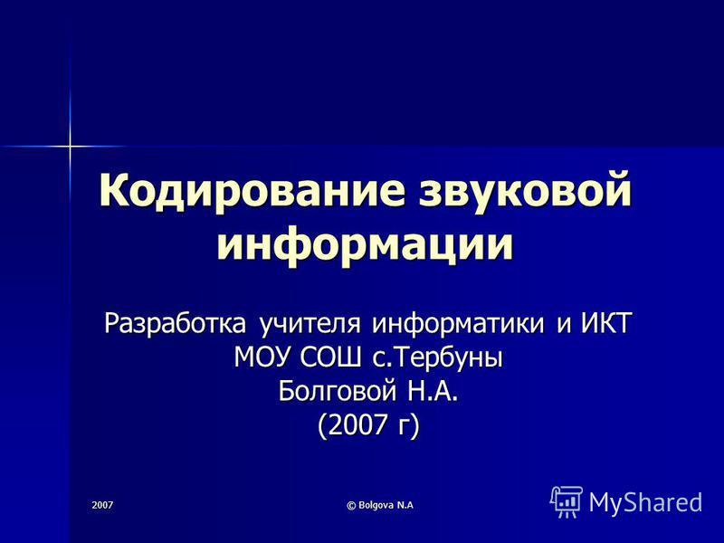 2007 © Bolgova N.A Кодирование звуковой информации Разработка учителя информатики и ИКТ МОУ СОШ с.Тербуны Болговой Н.А. (2007 г)