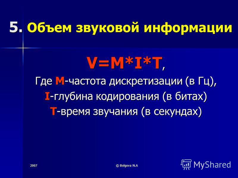 2007© Bolgova N.A 5. Объем звуковой информации V=M*I*Т, Где M-частота дискретизации (в Гц), I-глубина кодирования (в битах) T-время звучания (в секундах)