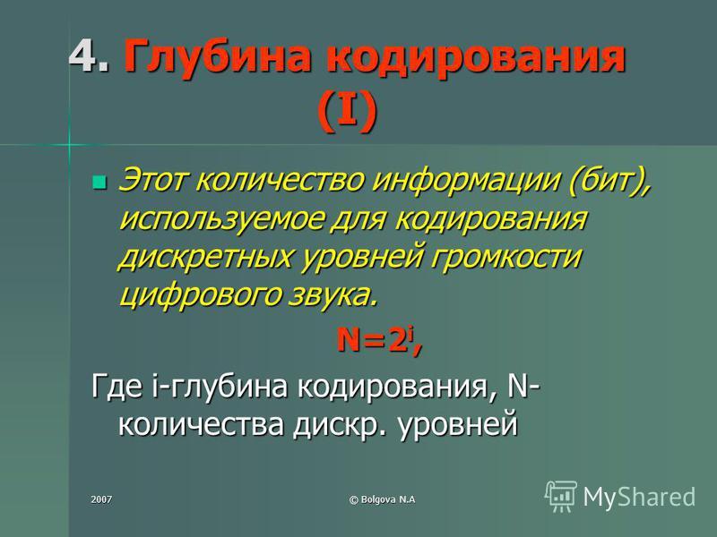 2007© Bolgova N.A 4. Глубина кодирования (I) Этот количество информации (бит), используемое для кодирования дискретных уровней громкости цифрового звука. Этот количество информации (бит), используемое для кодирования дискретных уровней громкости цифр
