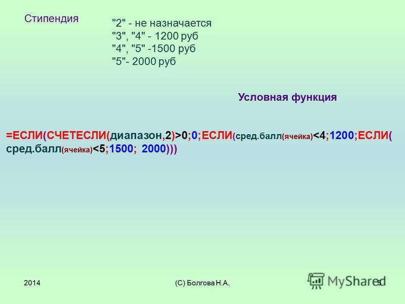 2014(С) Болгова Н.А.5 Стипендия 2 - не назначается 3, 4 - 1200 руб 4, 5 -1500 руб 5- 2000 руб =ЕСЛИ(СЧЕТЕСЛИ(диапазон,2)>0;0;ЕСЛИ (сред.балл (ячейка) <4;1200;ЕСЛИ( сред.балл (ячейка) <5;1500; 2000))) Условная функция