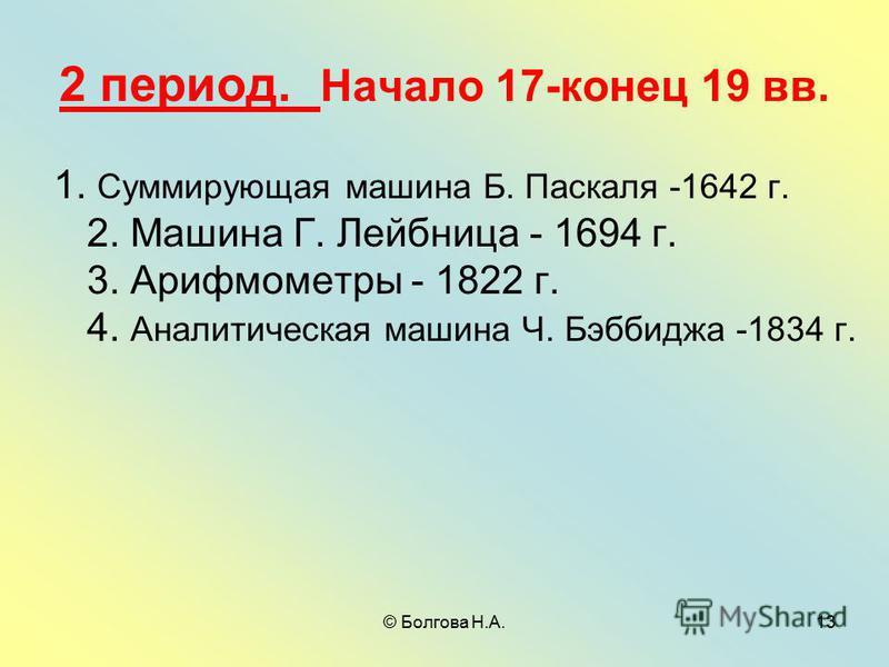 © Болгова Н.А.13 2 период. Начало 17-конец 19 вв. 1. Суммирующая машина Б. Паскаля -1642 г. 2. Машина Г. Лейбница - 1694 г. 3. Арифмометры - 1822 г. 4. Аналитическая машина Ч. Бэббиджа -1834 г.