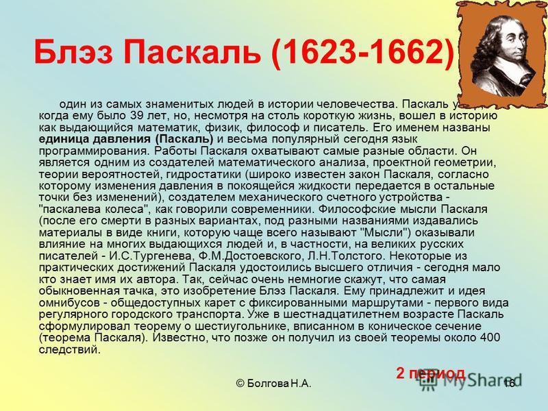 © Болгова Н.А.16 Блэз Паскаль (1623-1662) один из самых знаменитых людей в истории человечества. Паскаль умер, когда ему было 39 лет, но, несмотря на столь короткую жизнь, вошел в историю как выдающийся математик, физик, философ и писатель. Его имене