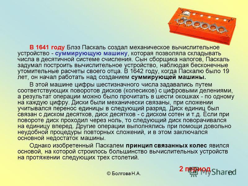 © Болгова Н.А.17 В 1641 году Блэз Паскаль создал механическое вычислительное устройство - суммирующую машину, которая позволяла складывать числа в десятичной системе счисления. Сын сборщика налогов, Паскаль задумал построить вычислительное устройство