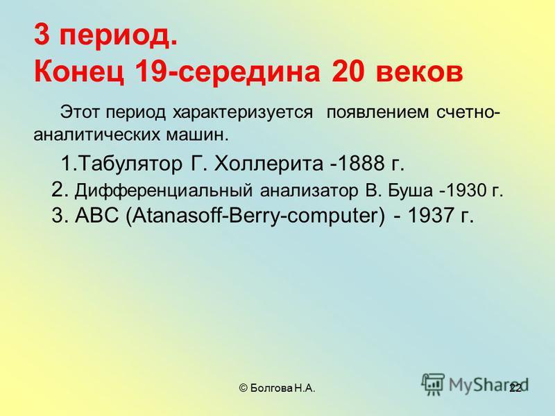 © Болгова Н.А.22 3 период. Конец 19-середина 20 веков Этот период характеризуется появлением счетно- аналитических машин. 1. Табулятор Г. Холлерита -1888 г. 2. Дифференциальный анализатор В. Буша -1930 г. 3. АВС (Atanasoff-Berry-computer) - 1937 г.