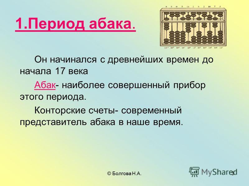 © Болгова Н.А.3 1. Период абака. Он начинался с древнейших времен до начала 17 века Абак- наиболее совершенный прибор этого периода. Конторские счеты- современный представитель абака в наше время.