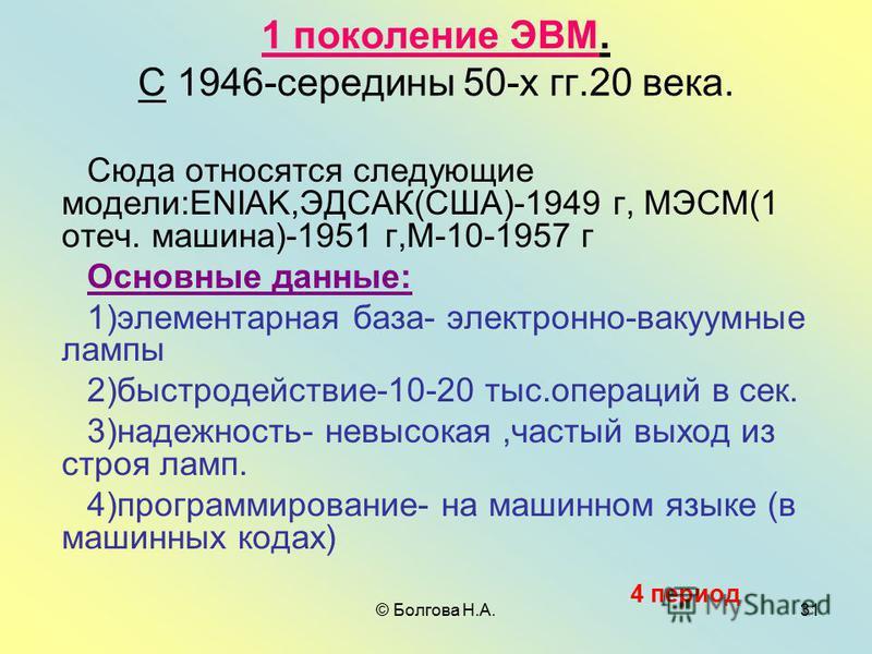 © Болгова Н.А.31 1 поколение ЭВМ. С 1946-середины 50-х гг.20 века. Сюда относятся следующие модели:ENIAK,ЭДСАК(США)-1949 г, МЭСМ(1 отеч. машина)-1951 г,М-10-1957 г Основные данные: 1)элементарная база- электронно-вакуумные лампы 2)быстродействие-10-2