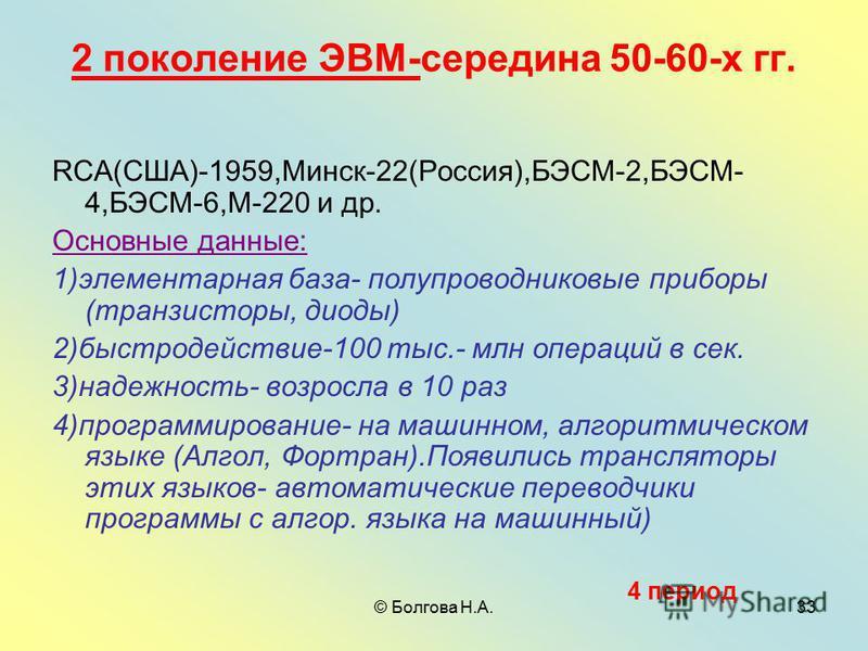 © Болгова Н.А.33 2 поколение ЭВМ-середина 50-60-х гг. RCA(США)-1959,Минск-22(Россия),БЭСМ-2,БЭСМ- 4,БЭСМ-6,М-220 и др. Основные данные: 1)элементарная база- полупроводниковые приборы (транзисторы, диоды) 2)быстродействие-100 тыс.- млн операций в сек.