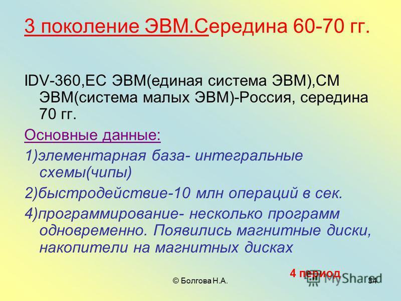 © Болгова Н.А.34 3 поколение ЭВМ.Середина 60-70 гг. IDV-360,ЕС ЭВМ(единая система ЭВМ),СМ ЭВМ(система малых ЭВМ)-Россия, середина 70 гг. Основные данные: 1)элементарная база- интегральные схемы(чипы) 2)быстродействие-10 млн операций в сек. 4)программ