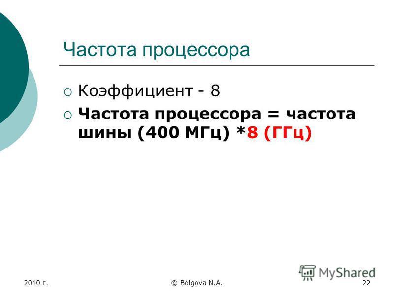 2010 г.© Bolgova N.A.22 Частота процессора Коэффициент - 8 Частота процессора = частота шины (400 МГц) *8 (ГГц)